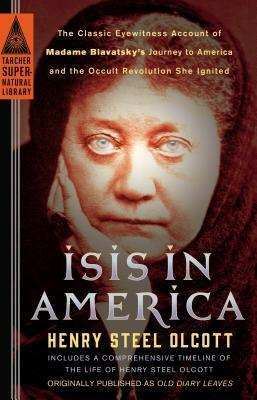Isis in America: The Classic Eyewitness Account of Madame Blavatskys Journey to America and the Occult Revolution She Ignited  by  Henry Steel Olcott