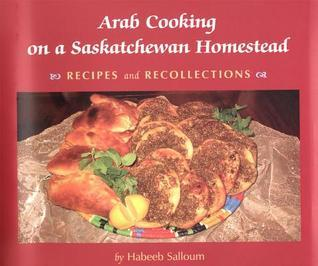 Arab Cooking on a Saskatchewan Homestead: Recipies and Recollections  by  Habeeb Salloum