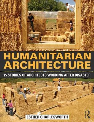 Humanitarian Architecture: 15 Stories of Architects Working After Disaster Esther Charlesworth