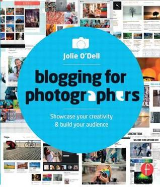 Blogging for Photographers: Explore Your Creativity & Build Your Audience  by  Jolie ODell