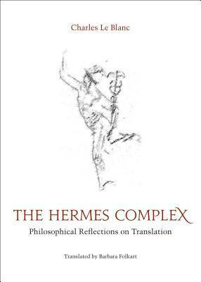 The Hermes Complex: Philosophical Reflections on Translation Charles Le Blanc
