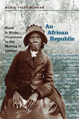 An African Republic: Black & White Virginians in the Making of Liberia  by  Marie Tyler-McGraw