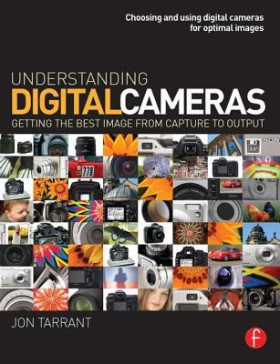 Understanding Digital Cameras: Getting the Best Image from Capture to Output Jon Tarrant