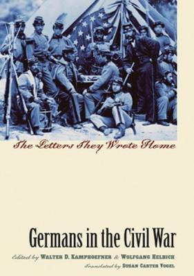 Germans In The Civil War: The Letters They Wrote Home  by  Walter D. Kamphoefner