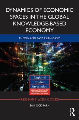 Dynamics of Economic Spaces in the Global Knowledge-Based Economy: Theory and East Asian Cases  by  Sam Ock Park