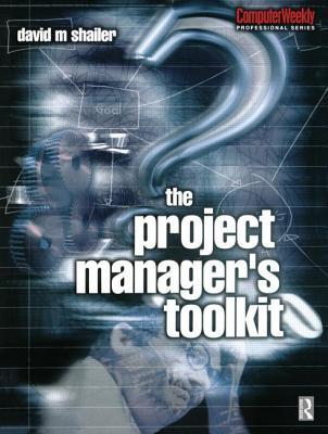 Project Managers Toolkit, The. Computer Weekly Professional Series. David Shailer