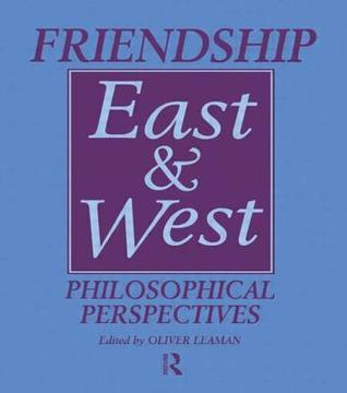 Friendship East and West: Philosophical Perspectives Oliver Leaman