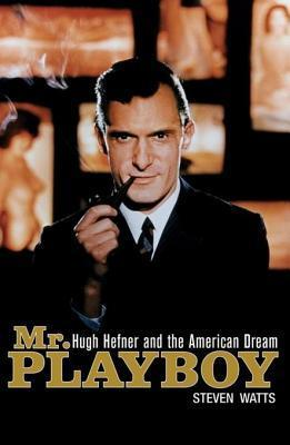 MR Playboy: Hugh Hefner and the American Dream  by  Steven Watts