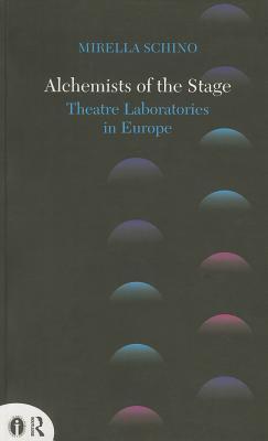 Alchemists of the Stage: Theatre Laboratories in Europe Mirella Schino