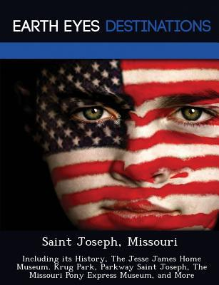 Saint Joseph, Missouri: Including Its History, the Jesse James Home Museum. Krug Park, Parkway Saint Joseph, the Missouri Pony Express Museum, and More  by  Martin Neron