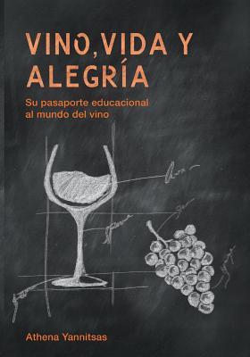 Vino, Vida y Alegria: Su Pasaporte Educacional Al Mundo del Vino Athena Yannitsas