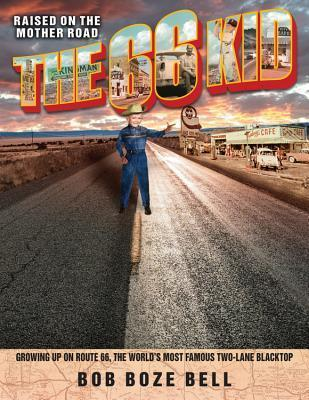 The 66 Kid: Raised on the Mother Road: Growing Up on Route 66, the Worlds Most Famous Two-Lane Blacktop Bob Boze Bell