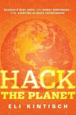 Hack the Planet: Sciences Best Hope - Or Worst Nightmare - For Averting Climate Catastrophe Eli Kintisch