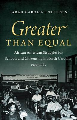 Greater Than Equal: African American Struggles for Schools and Citizenship in North Carolina, 1919-1965 Sarah Caroline Thuesen