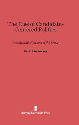 The Rise of Candidate-Centered Politics: Presidential Elections of the 1980s  by  Martin P Wattenberg
