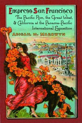 Empress San Francisco: The Pacific Rim, the Great West, and California at the Panama-Pacific International Exposition Abigail Markwyn
