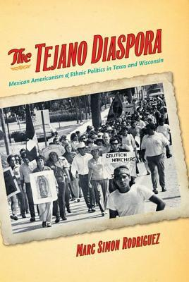 The Tejano Diaspora: Mexican Americanism and Ethnic Politics in Texas and Wisconsin  by  Marc Rodriguez