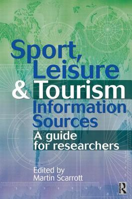 Sport, Leisure and Tourism Information Sources: A Guide for Researchers Martin Scarrott