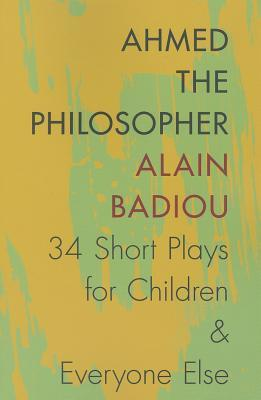 Ahmed the Philosopher: Thirty-Four Short Plays for Children & Everyone Else Alain Badiou