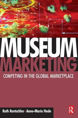 Museum Marketing: Competing in the Global Marketplace  by  Ruth Rentschler