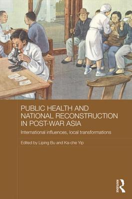 Public Health and National Reconstruction in Post-War Asia: International Influences, Local Transformations  by  Liping Bu
