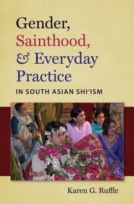 Gender, Sainthood, & Everyday Practice in South Asian Shiism  by  Karen G. Ruffle