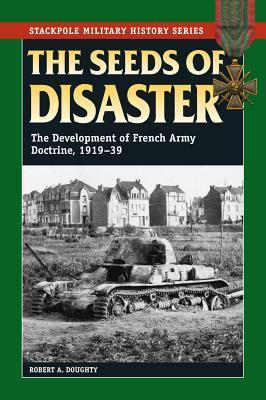 The Seeds of Disaster: The Development of French Army Doctrine, 1919-39  by  Robert Allan Doughty