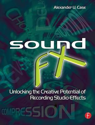 Sound FX: Unlocking the Creative Potential of Recording Studio Effects Alex Case