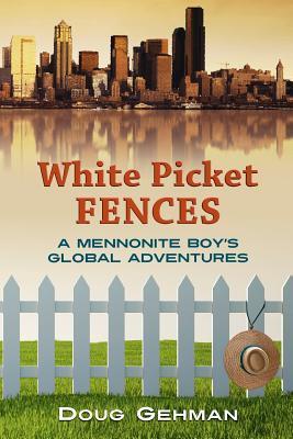 White Picket Fences: A Mennonite Boys Global Adventures  by  MR Doug Gehman