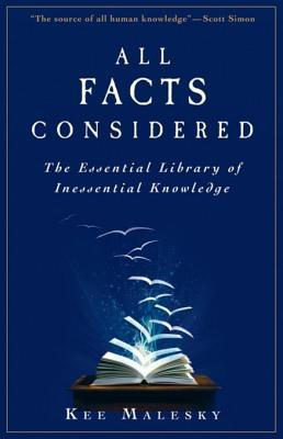 All Facts Considered: The Essential Library of Inessential Knowledge: The Essential Library of Inessential Knowledge  by  Kee Malesky