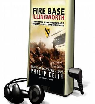 Fire Base Illingworth: An Epic True Story of Remarkable Courage Against Staggering Odds Philip Keith