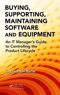 Buying, Supporting, Maintaining Software and Equipment: An It Managers Guide to Controlling the Product Lifecycle Gay Gordon-Byrne