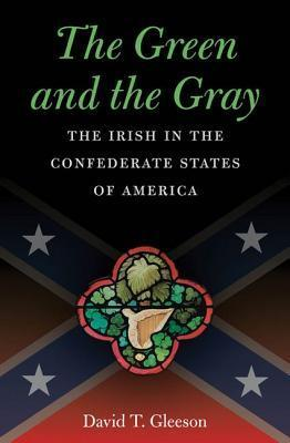 The Green and the Gray: The Irish in the Confederate States of America David T. Gleeson