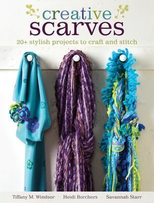 Creative Scarves: 20+ Stylish Projects to Craft and Stitch  by  Tiffany M Windsor