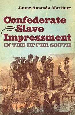 Confederate Slave Impressment in the Upper South  by  Jaime Amanda Martinez