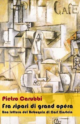 Fra Sipari Di Grand Opera: Una Lettura del Bebuquin Di Carl Einstein  by  Pietro Carubbi