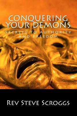 Conquering Your Demons: Secrets to Authority and Freedom  by  Rev Steven R Scroggs