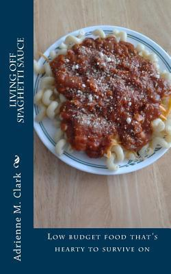 Living Off Spaghetti Sauce: Low Budget Food Thats Hearty to Survive on  by  Adrienne M. Clark