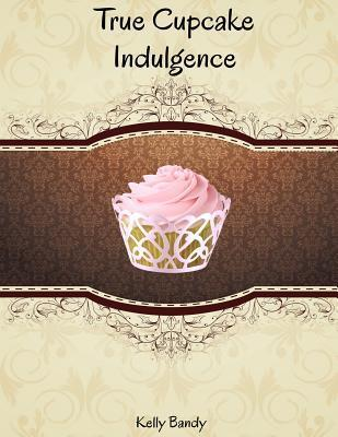 True Cupcake Indulgence Kelly Anne Bandy
