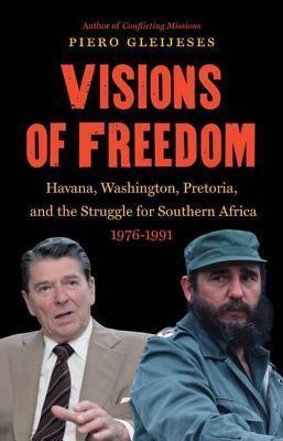 Visions of Freedom: Havana, Washington, Pretoria, and the Struggle for Southern Africa, 1976-1991 Piero Gleijeses
