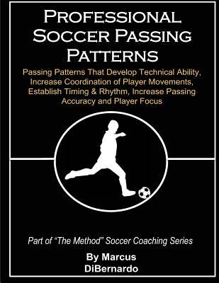 Professional Soccer Passing Patterns: Passing Patterns That Develop Technical Ability, Increase Coordination of Player Movements, Establish Timing & R  by  Marcus A. Dibernardo