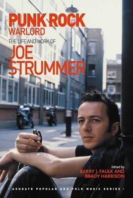 Punk Rock Warlord: The Life and Work of Joe Strummer Barry J. Faulk