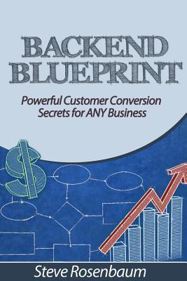 Back End Blueprint: Powerful Customer Conversion Secrets for Any Business Steve Rosenbaum