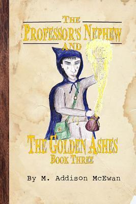 The Professors Nephew and the Golden Ashes  by  M Addison McEwan