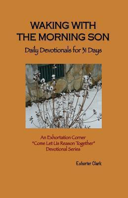 Waking with the Morning Son: Daily Devotionals for 31 Days  by  Exhorter Clark