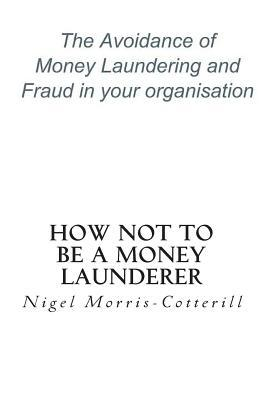 How Not to Be a Money Launderer: The Avoidance of Money Laundering and Fraud in Your Organisation Nigel Morris-Cotterill