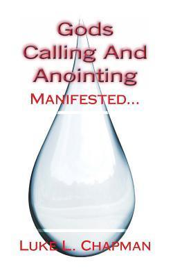 Gods Calling and Anointing Manifested...  by  Luke L. Chapman