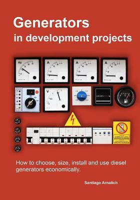 Generators in Development Projects: How to Choose, Size, Install and Use Diesel Generators Economically.  by  Santiago Arnalich