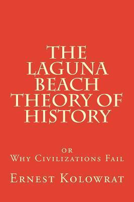 The Laguna Beach Theory of History: Or Why Civilizations Fail  by  Ernest Kolowrat