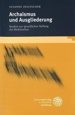 Archaismus Und Ausgliederung: Studien Zur Sprachlichen Stellung Des Hethitischen Susanne Zeilfelder